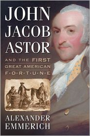 Alexander Emmerich - John Jacob Astor and the First Great American Fortune