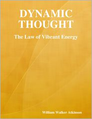 William Walker Atkinson - Dynamic Thought: The Law of Vibrant Energy