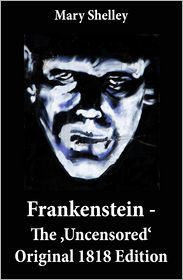 Mary Shelley - Frankenstein - The 'Uncensored' Original 1818 Edition