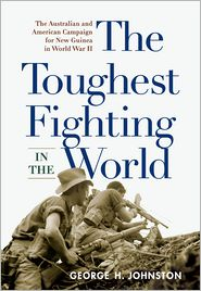 George H. Johnston - The Toughest Fighting in the World: The Australian and American Campaign for New Guinea in World War II