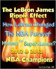 Fern Kuhn - The LeBron James Ripple Effect: How LeBron Changed the NBA Forever--Human or SuperHuman? 2012 & 2013 NBA Champions