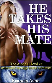 Francis Ashe - He Takes His Mate (The Alpha's Howl 1) (werewolf gangbang)