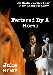 Julie Rowe - Fettered By A Horse (An Erotic Fantasy Short Story About Bestiality)