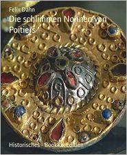 Felix Dahn - Die schlimmen Nonnen von Poitiers