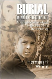 Herman H. White - Burial on Water Box Mountain: A Fourteen-year-old Kentucky Boy Goes After the Creature That Killed His Dog