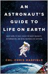 Book Cover Image. Title: An Astronaut's Guide to Life on Earth:  What Going to Space Taught Me About Ingenuity, Determination, and Being Prepared for Anything, Author: Chris Hadfield,�Chris Hadfield