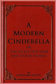 Louisa May Alcott - A Modern Cinderella or The Little Old Shoe And Other Stories