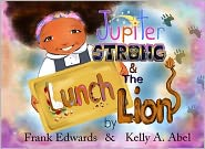 Kelly A. Abel (Illustrator) Frank E. Edwards IV - Jupiter Strong and The Lunch Lion
