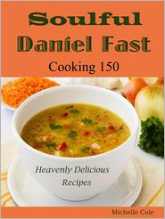 Michelle Cole - Soulful Daniel Fast: Cooking 150 Heavenly Delicious Recipes