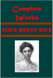 Alice C. Hegan, Alice Hegan Rice Alice Caldwell Hegan Rice - Alice Caldwell Hegan Rice Complete Works- Mrs. Wiggs of the Cabbage Patch A Romance of Billy-Goat Hill Sandy The Honorable Perci