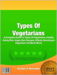 Kasie S. McCracken - Types Of Vegetarians: A Complete Guide To Types Of Vegetarians, Healthy Eating Plan, Vegan Diet, Recipes, Effects, Becoming A Ve