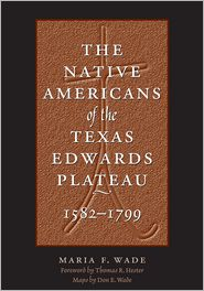 Maria F.  Wade, Thomas R. Hester  Don E.  Wade - The Native Americans of the Texas Edwards Plateau, 1582-1799