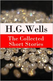 H. G. Wells - The Collected Short Stories of H. G. Wells (Over 70 fantasy and science fiction short stories in chronological order of publication)