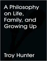 Troy Hunter - A Philosophy On Life, Family, and Growing Up