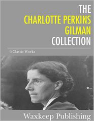 Charlotte Perkins Gilman - The Charlotte Perkins Gilman Collection: 6 Classic Works