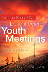 Not the Same Old, Done-It-Before Youth Meetings by Tim Ferguson: Book Cover