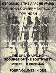 Tom Horn, William T. Parker M. D., Merrill P. Freeman Geronimo - Life of Tom Horn, Government Scout, Geronimo's Story of His Life, Annals of Old Fort Cummings, New Mexico 1867-1868, The Dread A