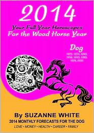 Suzanne White - 2014 DOG Your Full Year Horoscopes For The Wood Horse Year (SUZANNE WHITE'S 2014 HORSE YEAR BITTY BOOKS, #11)
