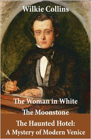 Wilkie Collins - The Woman in White (illustrated) + The Moonstone + The Haunted Hotel: A Mystery of Modern Venice