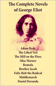 George Eliot - The Complete Novels of George Eliot: Adam Bede + The Lifted Veil + The Mill on the Floss + Silas Marner + Romola + Brother Jacob + Felix Holt the Radical + Middlemarch + Daniel Deronda