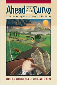 Ph.D., Stephanie S. Mead, MBA Steven J. Stowell - Ahead of the Curve: A Guide to Applied Strategic Thinking