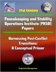 Progressive Management - 21st Century Peacekeeping and Stability Operations Institute (PKSOI) Papers - Harnessing Post-Conflict Transitions: A Conceptual