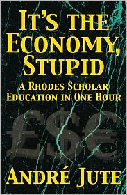 Andre Jute - It's the Economy, Stupid: a Rhodes Scholar Education in One Hour