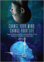 Jay Lee - Change Your Mind, Change Your Life: Twenty-One Reasons for a Mind Change to Stay Ahead of the Curve in the New Age