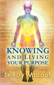 "LeRoy Malouf - Knowing and Living Your Purpose; A practical guide to being the ""real you"" everyday"""