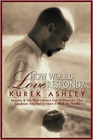 Kurek Ashley - How Would Love Respond?: Imagine If You Were Given a Gift So Powerful That You Knew You Had to Share It with the World