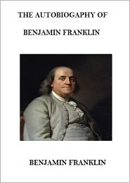 Benjamin Franklin - The Autobiography of Benjamin Franklin (Annotated)