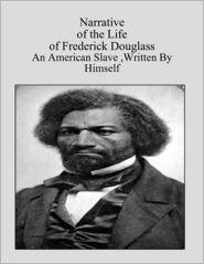 Frederick Douglass - Narrative of the Life of Frederick Douglass - An American Slave:Written By Himself