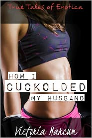 Victoria Marcum - How I Cuckolded My Husband (Cuckold Cheating True Erotica)