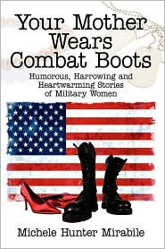 Your Mother Wears Combat Boots: Humorous Harrowing and Heartwarming Stories of Military Women
