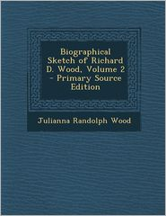 Biographical Sketch of Richard D. Wood, Volume 2 - Primary