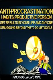 King Solomon's Mine - Anti-Procrastination Habits: Productive Person, Get Results In Your Life and Anyone Struggling Beyond the To-Do Lists Goals