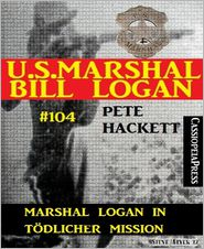 Pete Hackett - Marshal Logan in tödlicher Mission (U.S. Marshal Bill Logan, Band 104)