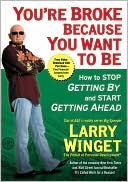 Larry Winget - You're Broke Because You Want to Be: How to Stop Getting By and Start Getting Ahead