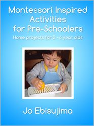 Jo Ebisujima - Montessori Inspired Activities For Pre-Schoolers: Home projects for 2 - 6 year olds