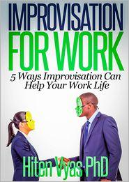 Hiten Vyas - Improvisation For Work: 5 Ways Improvisation Can Help Your Work Life