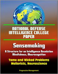 Progressive Management - National Defense Intelligence College Paper: Sensemaking - A Structure for an Intelligence Revolution, Mindfulness, Macrocogniti