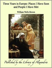 William Wells Brown - Three Years in Europe: Places I Have Seen and People I Have Met