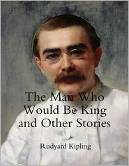 Rudyard Kipling - The Man Who Would Be King and Other Stories