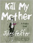 Book Cover Image. Title: Kill My Mother:  A Graphic Novel, Author: by Jules Feiffer