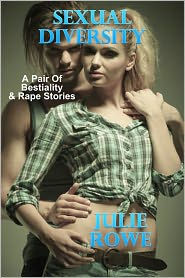 Julie Rowe - Sexual Diversity: A Pair Of Bestiality & Rape Erotica Stories
