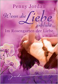 Penny Jordan - Wenn die Liebe erblüht: Im Rosengarten der Liebe