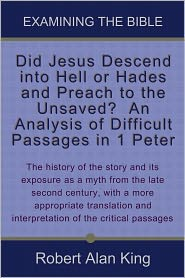Robert Alan King - Did Jesus Descend into Hell or Hades and Preach to the Unsaved? An Analysis of Difficult Passages in 1 Peter