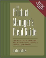 Linda Gorchels - The Product Manager's Field Guide: Practical Tools, Exercises, and Resources for Improved Product Management