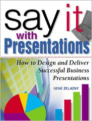 Gene Zelazny - Say It with Presentations: How to Design and Deliver Successful Business Presentations