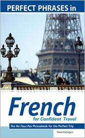 Eliane Kurbegov - Perfect Phrases in French for Confident Travel : The No Faux-Pas Phrasebook for the Perfect Trip: The No Faux-Pas Phrasebook for the Perfect Trip